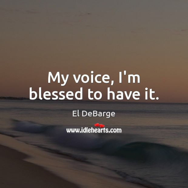 My voice, I'm blessed to have it. Image
