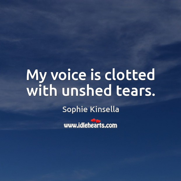 My voice is clotted with unshed tears. Sophie Kinsella Picture Quote