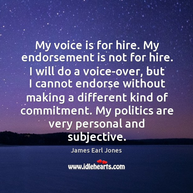 My voice is for hire. My endorsement is not for hire. I James Earl Jones Picture Quote