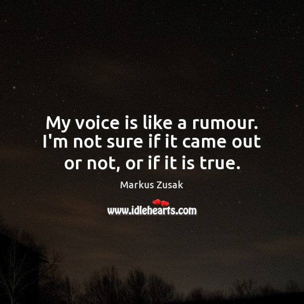My voice is like a rumour. I'm not sure if it came out or not, or if it is true. Markus Zusak Picture Quote
