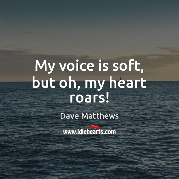 My voice is soft, but oh, my heart roars! Dave Matthews Picture Quote