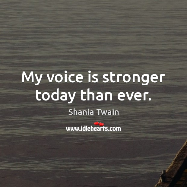 My voice is stronger today than ever. Image