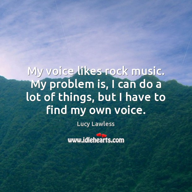 My voice likes rock music. My problem is, I can do a Image