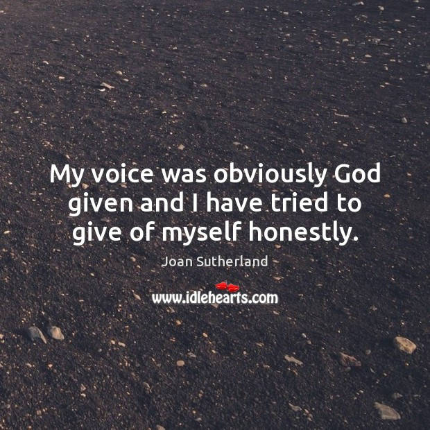 My voice was obviously God given and I have tried to give of myself honestly. Joan Sutherland Picture Quote