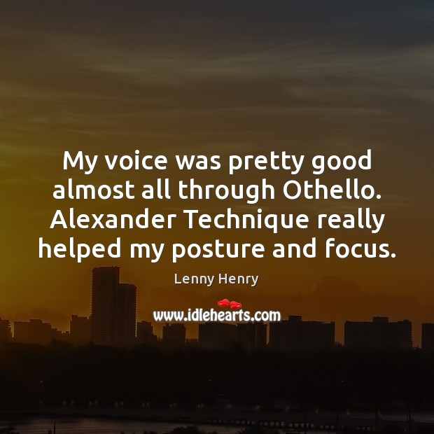 My voice was pretty good almost all through Othello. Alexander Technique really Image