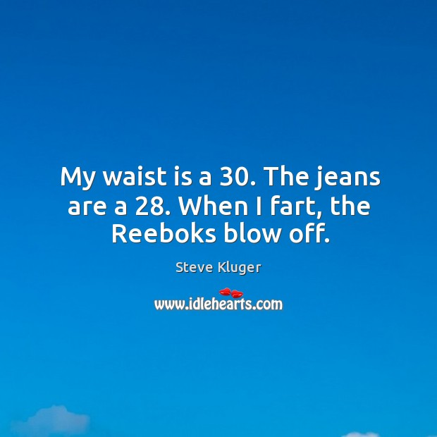 My waist is a 30. The jeans are a 28. When I fart, the Reeboks blow off. Image