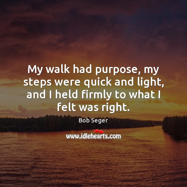 My walk had purpose, my steps were quick and light, and I Bob Seger Picture Quote