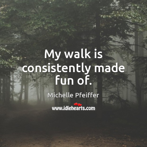 My walk is consistently made fun of. Michelle Pfeiffer Picture Quote