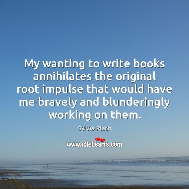 Image, My wanting to write books annihilates the original root impulse that would