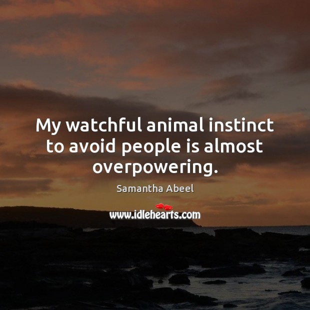Image, My watchful animal instinct to avoid people is almost overpowering.