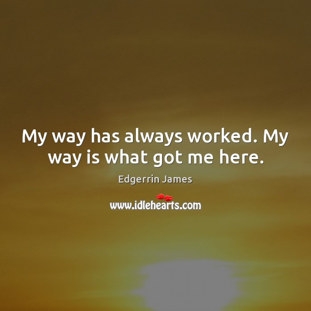 My way has always worked. My way is what got me here. Image