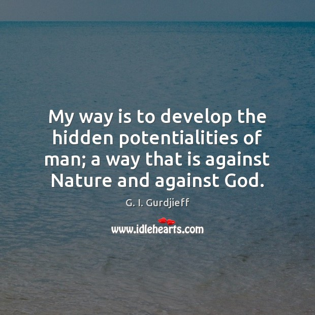 My way is to develop the hidden potentialities of man; a way G. I. Gurdjieff Picture Quote