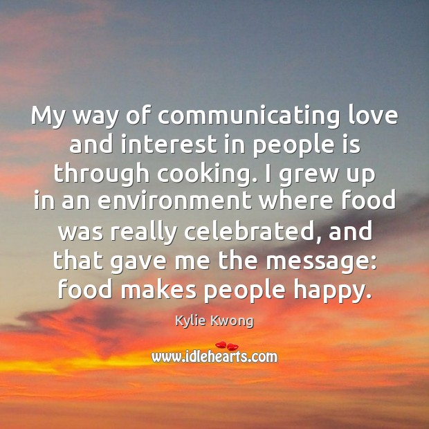 My way of communicating love and interest in people is through cooking. Image
