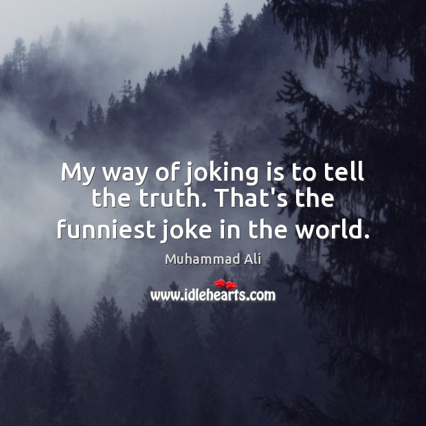 My way of joking is to tell the truth. That's the funniest joke in the world. Muhammad Ali Picture Quote