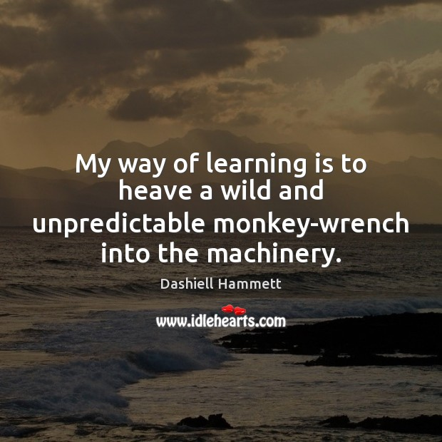 Image, My way of learning is to heave a wild and unpredictable monkey-wrench into the machinery.