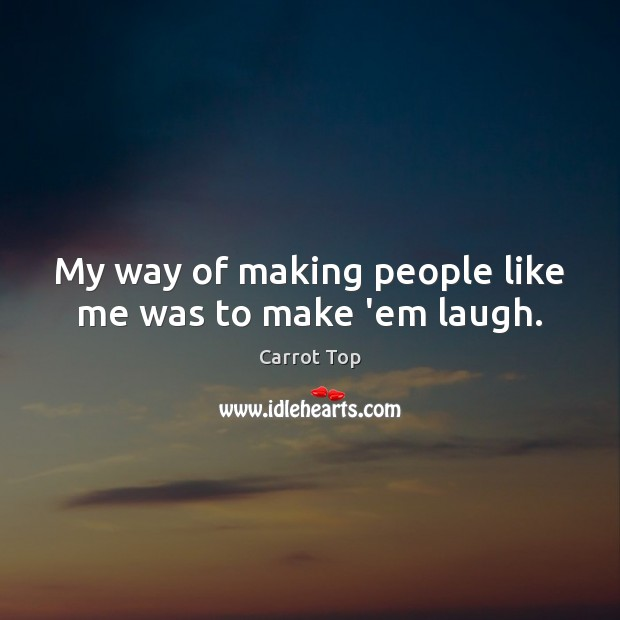 My way of making people like me was to make 'em laugh. Carrot Top Picture Quote
