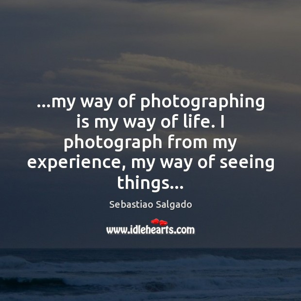 Image, …my way of photographing is my way of life. I photograph from