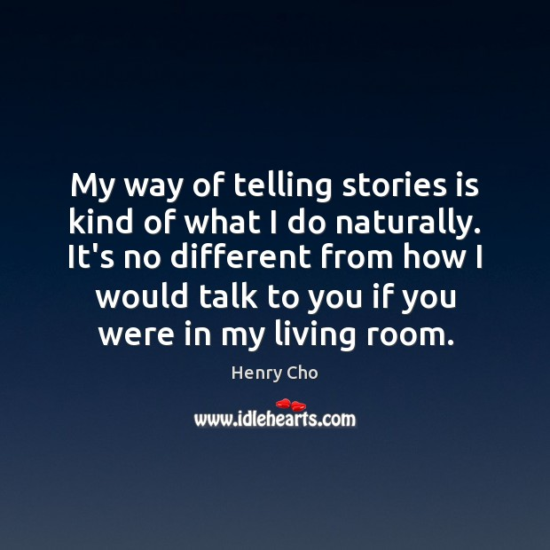 My way of telling stories is kind of what I do naturally. Image