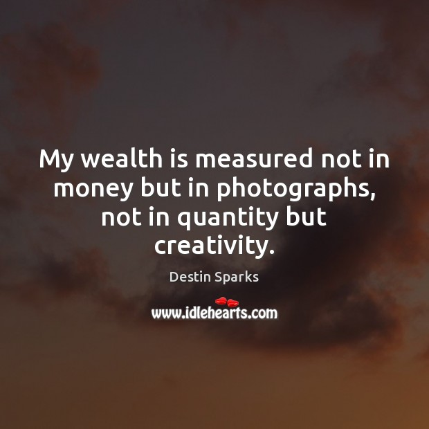 My wealth is measured not in money but in photographs, not in quantity but creativity. Wealth Quotes Image