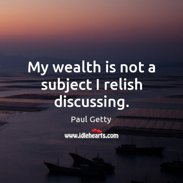 My wealth is not a subject I relish discussing. Wealth Quotes Image