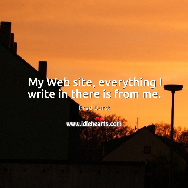 My web site, everything I write in there is from me. Image