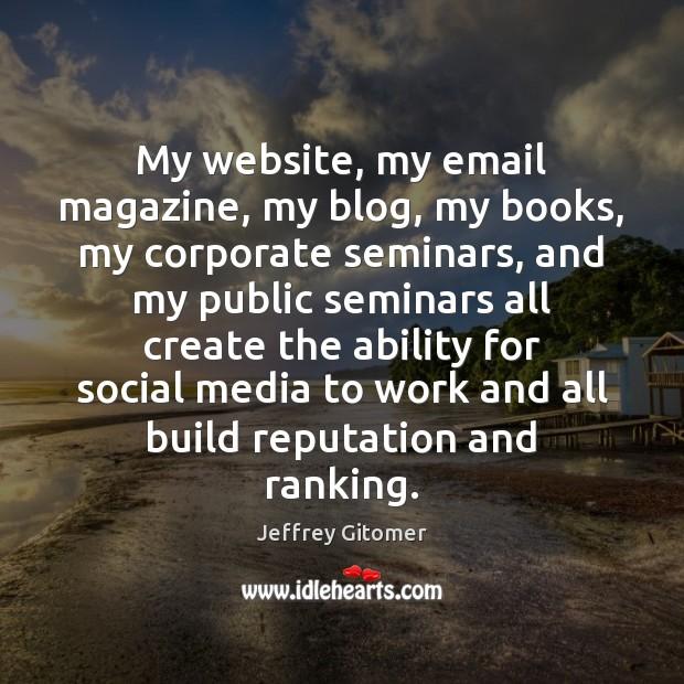 My website, my email magazine, my blog, my books, my corporate seminars, Jeffrey Gitomer Picture Quote