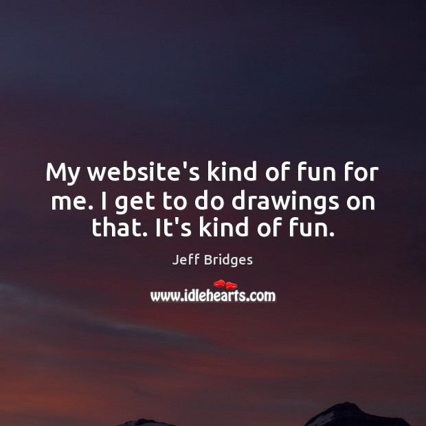 My website's kind of fun for me. I get to do drawings on that. It's kind of fun. Jeff Bridges Picture Quote