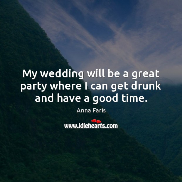 Image, My wedding will be a great party where I can get drunk and have a good time.