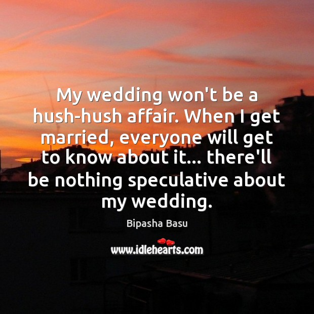 My wedding won't be a hush-hush affair. When I get married, everyone Bipasha Basu Picture Quote