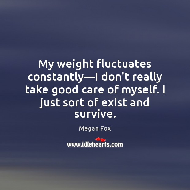 My weight fluctuates constantly—I don't really take good care of myself. Megan Fox Picture Quote