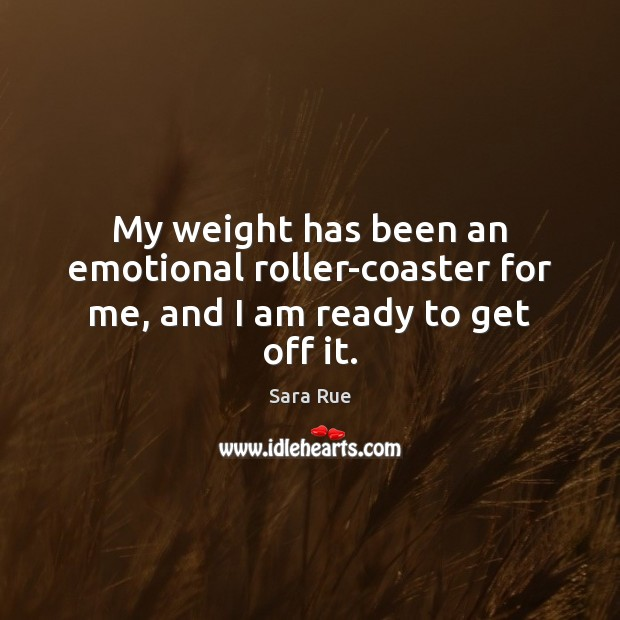 My weight has been an emotional roller-coaster for me, and I am ready to get off it. Image