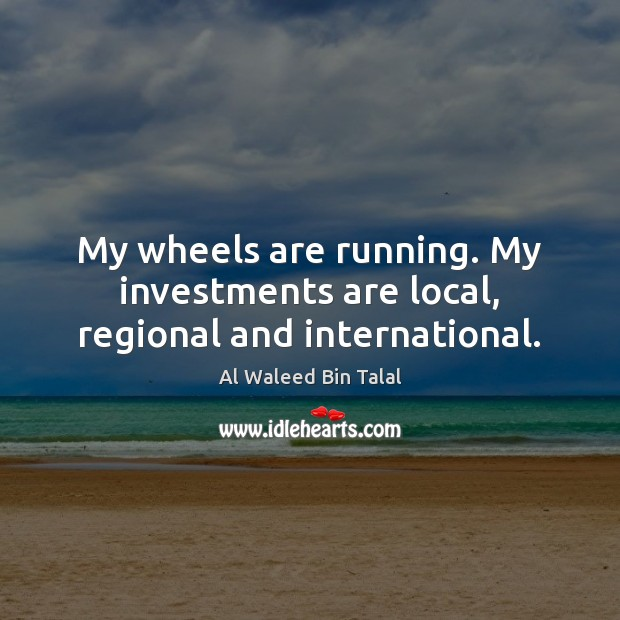 My wheels are running. My investments are local, regional and international. Al Waleed Bin Talal Picture Quote