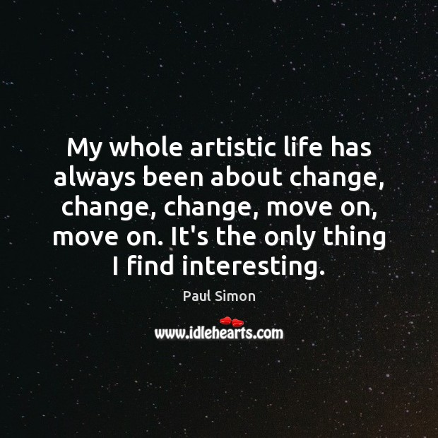 My whole artistic life has always been about change, change, change, move Paul Simon Picture Quote