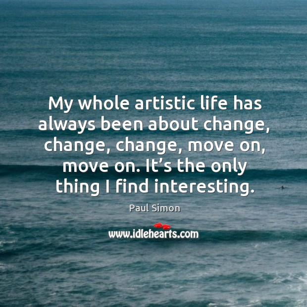 Image, My whole artistic life has always been about change, change
