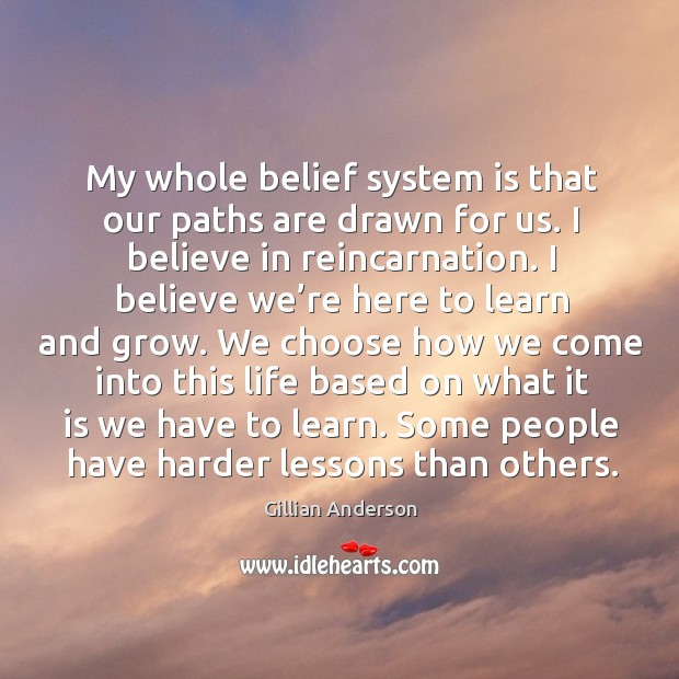 My whole belief system is that our paths are drawn for us. I believe in reincarnation. Image