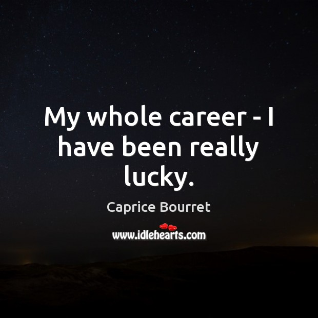 My whole career – I have been really lucky. Image