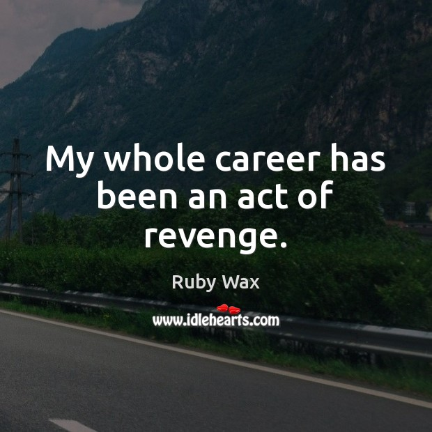 My whole career has been an act of revenge. Ruby Wax Picture Quote