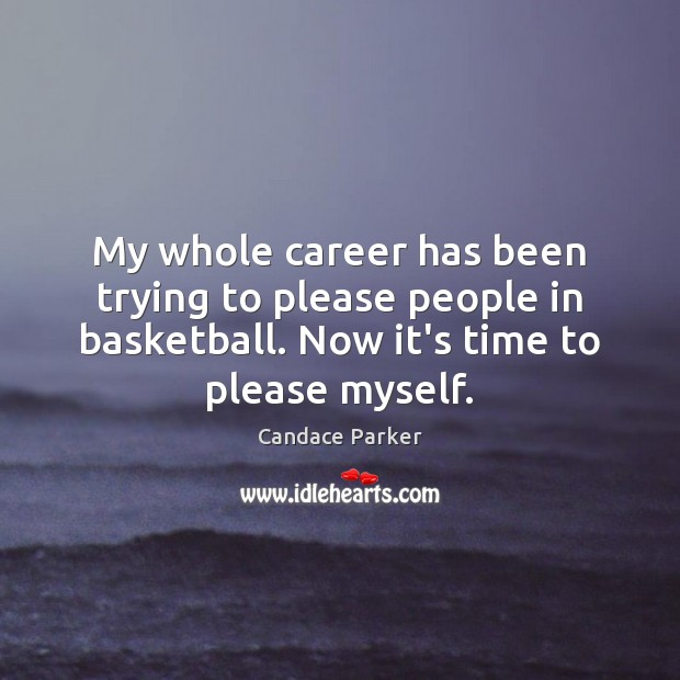Image, My whole career has been trying to please people in basketball. Now