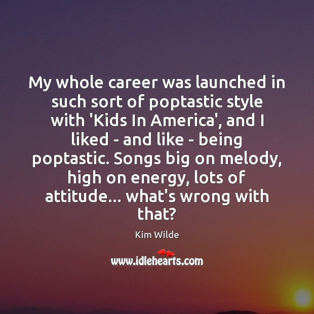 My whole career was launched in such sort of poptastic style with Kim Wilde Picture Quote