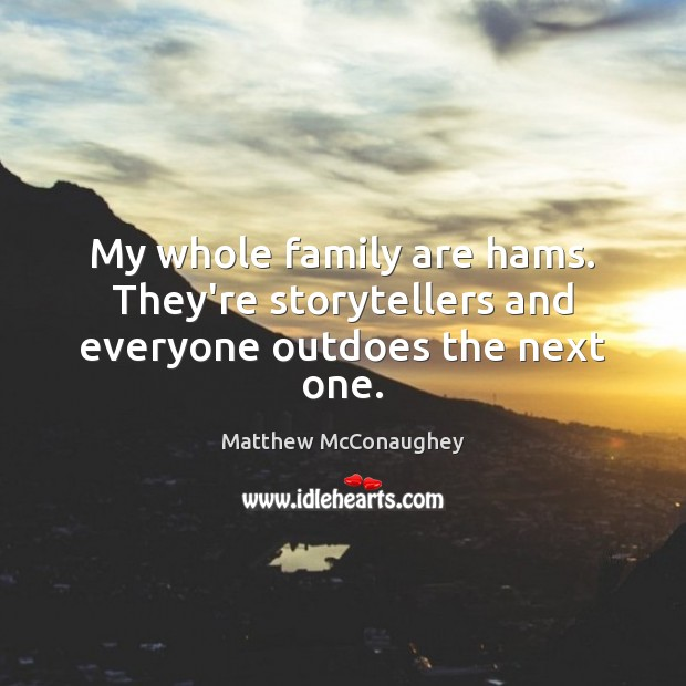 My whole family are hams. They're storytellers and everyone outdoes the next one. Matthew McConaughey Picture Quote