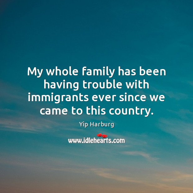 My whole family has been having trouble with immigrants ever since we Yip Harburg Picture Quote