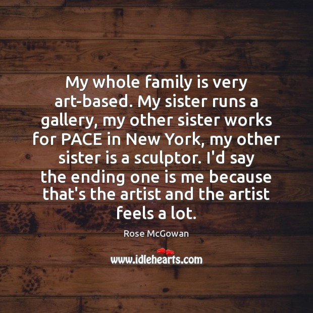 My whole family is very art-based. My sister runs a gallery, my Sister Quotes Image