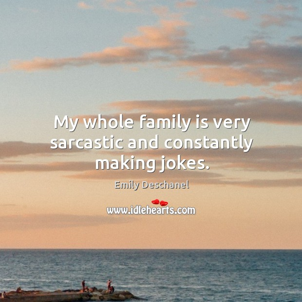 My whole family is very sarcastic and constantly making jokes. Image