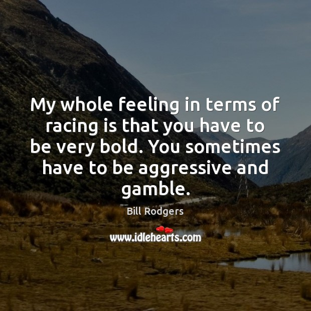 My whole feeling in terms of racing is that you have to Racing Quotes Image