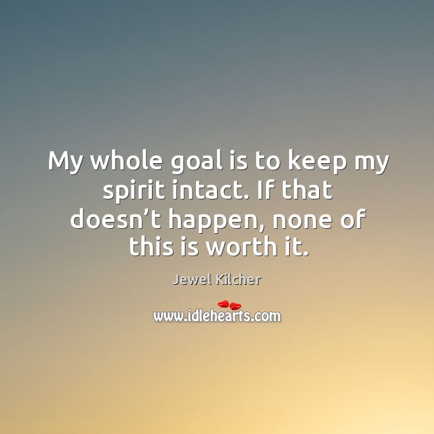 My whole goal is to keep my spirit intact. If that doesn't happen, none of this is worth it. Image