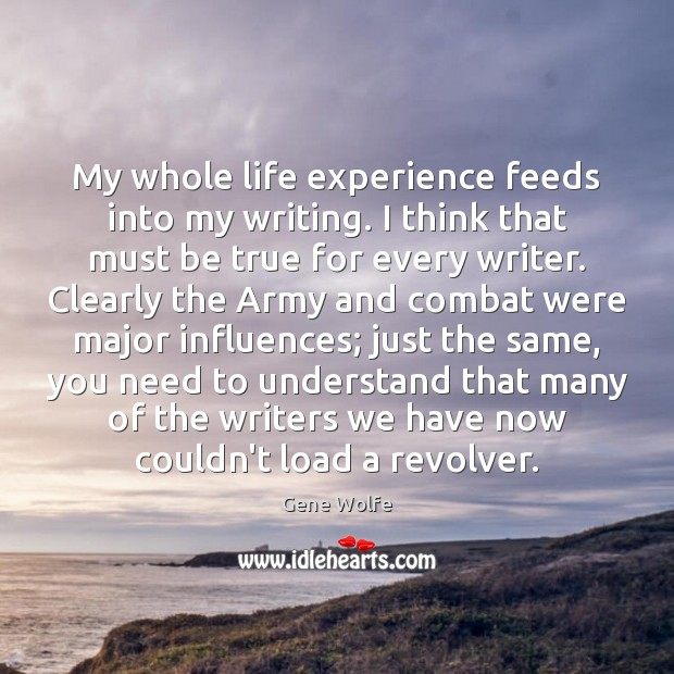 My whole life experience feeds into my writing. I think that must Image