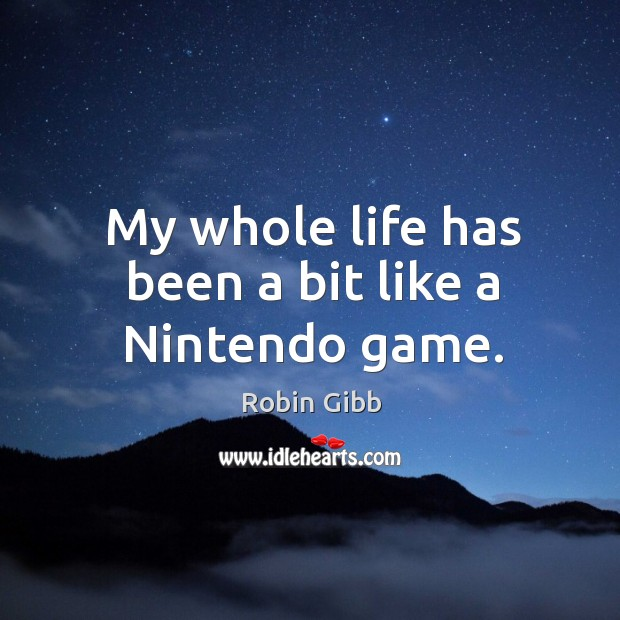 My whole life has been a bit like a nintendo game. Robin Gibb Picture Quote