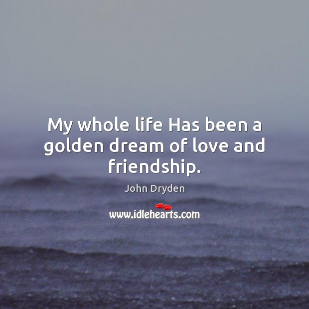 My whole life Has been a golden dream of love and friendship. Image