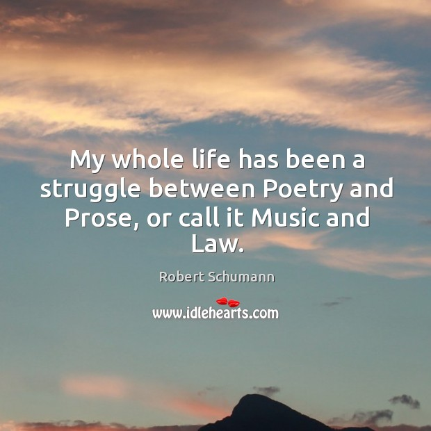 Image, My whole life has been a struggle between Poetry and Prose, or call it Music and Law.