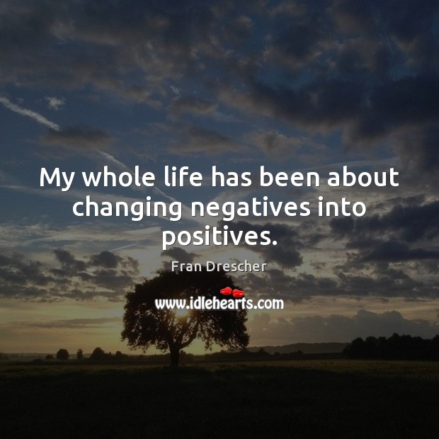 My whole life has been about changing negatives into positives. Fran Drescher Picture Quote